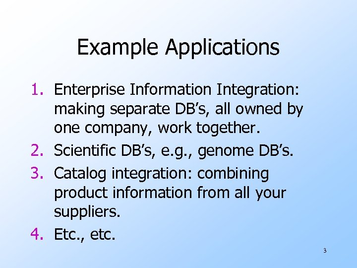 Example Applications 1. Enterprise Information Integration: making separate DB's, all owned by one company,