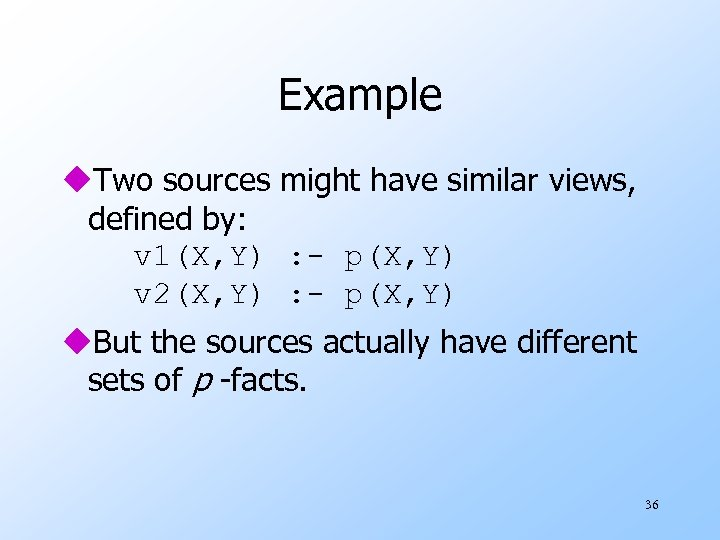 Example u. Two sources might have similar views, defined by: v 1(X, Y) :