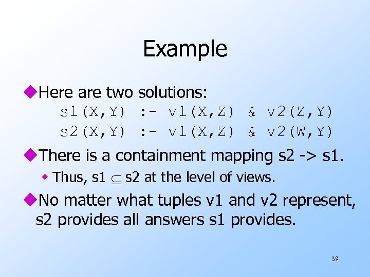 Example u. Here are two solutions: s 1(X, Y) : - v 1(X, Z)