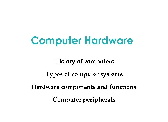 Computer Hardware History of computers Types of computer systems Hardware components and functions Computer