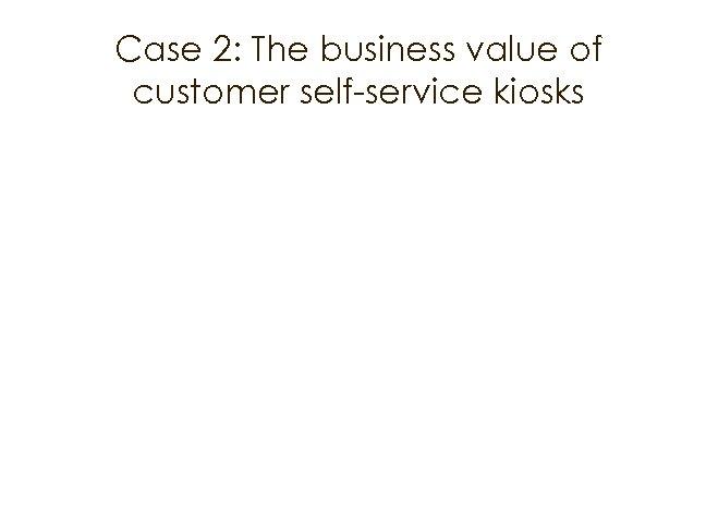 Case 2: The business value of customer self-service kiosks