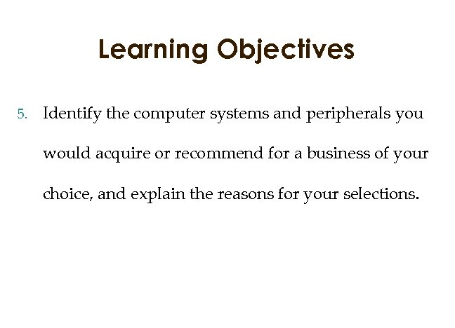 Learning Objectives 5. Identify the computer systems and peripherals you would acquire or recommend