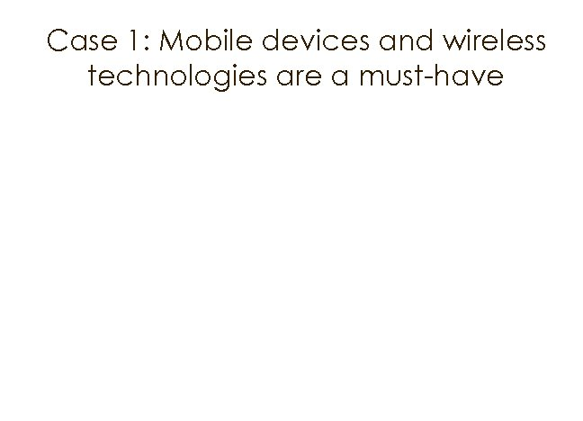 Case 1: Mobile devices and wireless technologies are a must-have