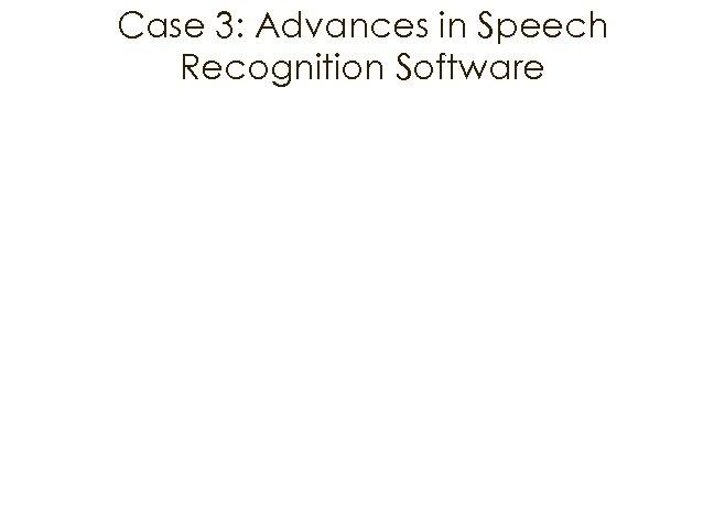 Case 3: Advances in Speech Recognition Software
