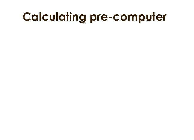 Calculating pre-computer