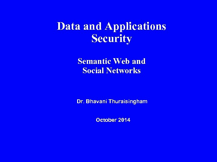 Data and Applications Security Semantic Web and Social Networks Dr. Bhavani Thuraisingham October 2014