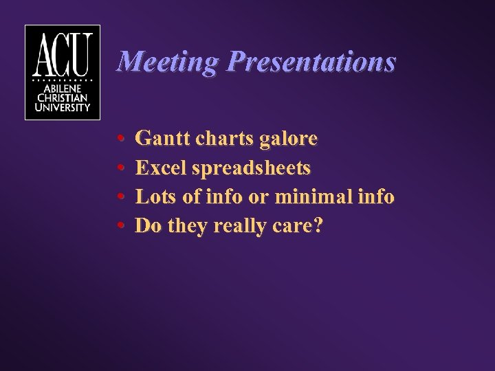 Meeting Presentations • • Gantt charts galore Excel spreadsheets Lots of info or minimal