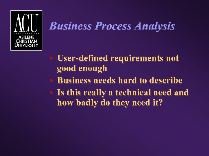 Business Process Analysis • User-defined requirements not good enough • Business needs hard to