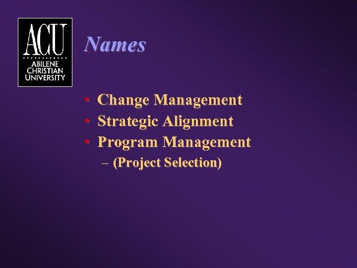 Names • • • Change Management Strategic Alignment Program Management – (Project Selection)