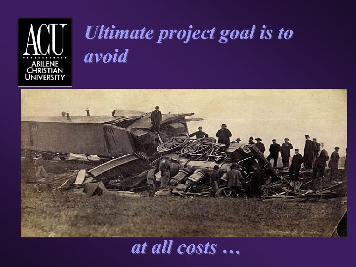 Ultimate project goal is to avoid at all costs …