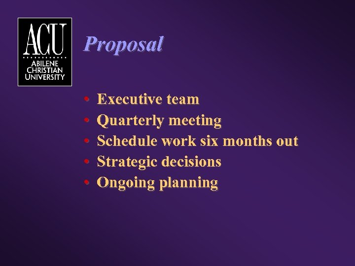 Proposal • • • Executive team Quarterly meeting Schedule work six months out Strategic
