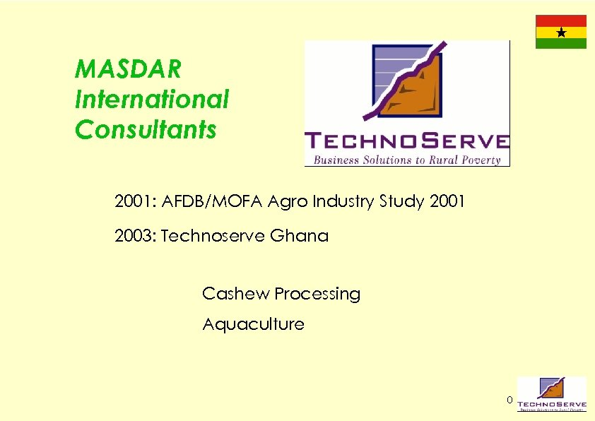 MASDAR International Consultants 2001: AFDB/MOFA Agro Industry Study 2001 2003: Technoserve Ghana Cashew Processing