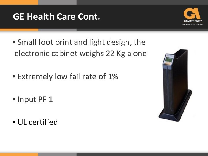 GE Health Care Cont. • Small foot print and light design, the electronic cabinet