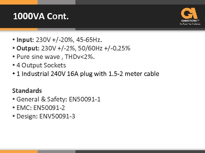 1000 VA Cont. • Input: 230 V +/-20%, 45 -65 Hz. • Output: 230