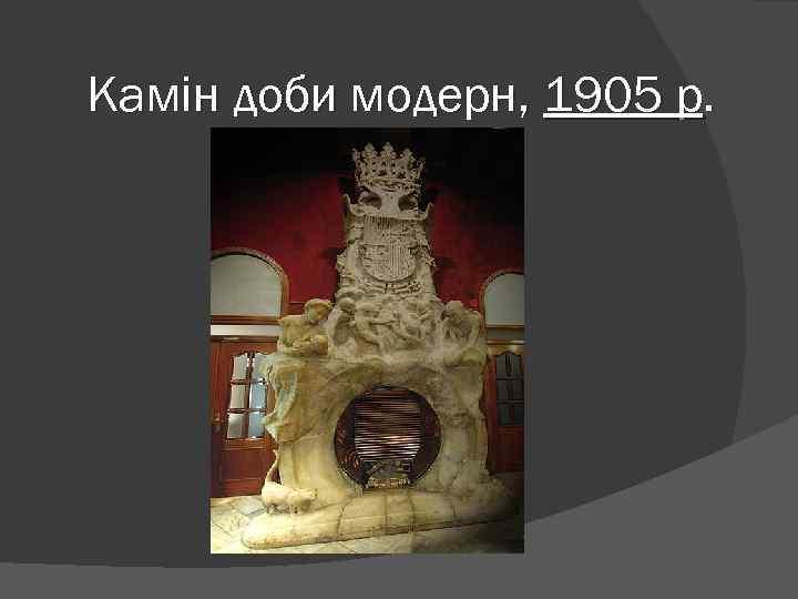Камін доби модерн, 1905 р.