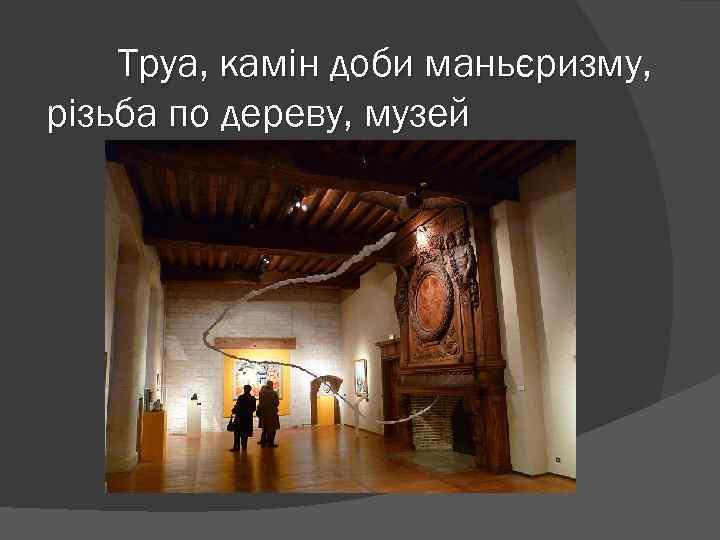 Труа, камін доби маньєризму, різьба по дереву, музей