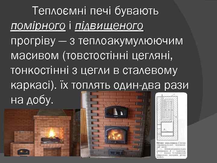 Теплоємні печі бувають помірного і підвищеного прогріву — з теплоакумулюючим масивом (товстостінні цегляні, тонкостінні