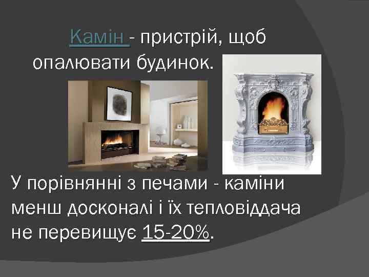 Камін - пристрій, щоб опалювати будинок. У порівнянні з печами - каміни менш досконалі