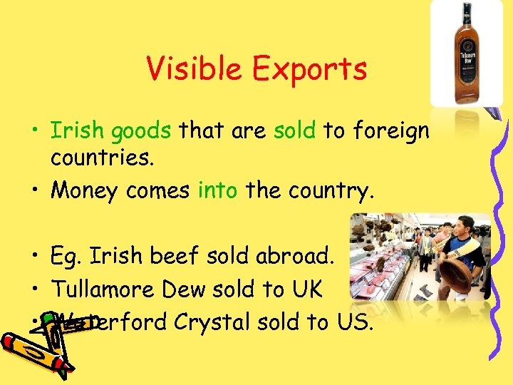 Visible Exports • Irish goods that are sold to foreign countries. • Money comes
