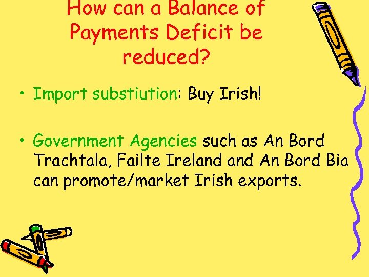 How can a Balance of Payments Deficit be reduced? • Import substiution: Buy Irish!