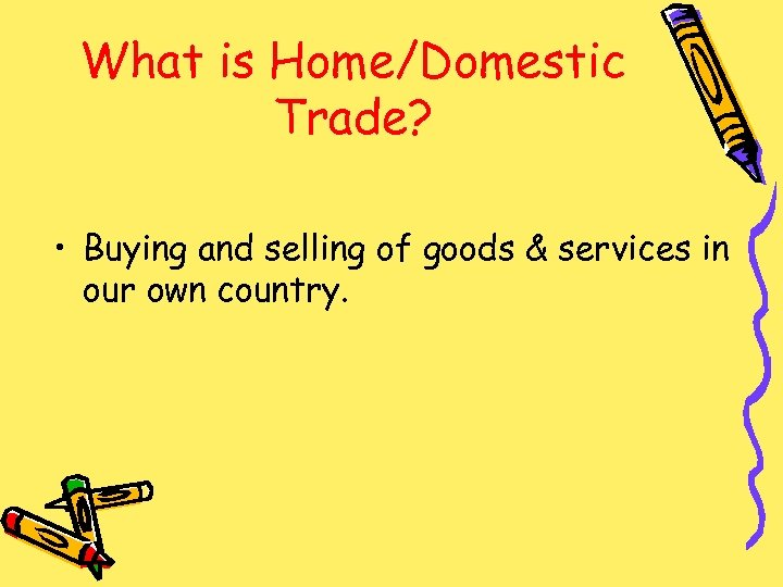 What is Home/Domestic Trade? • Buying and selling of goods & services in our