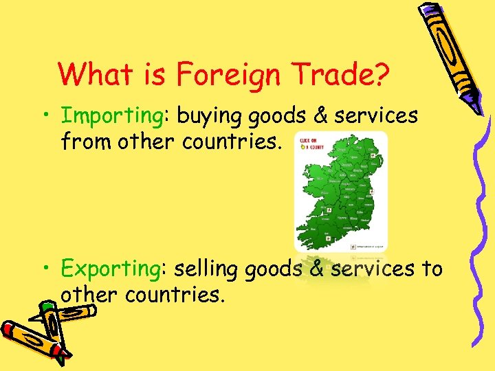 What is Foreign Trade? • Importing: buying goods & services from other countries. •