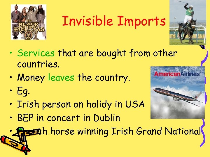 Invisible Imports • Services that are bought from other countries. • Money leaves the