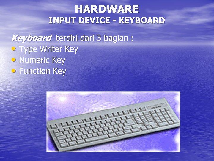 HARDWARE INPUT DEVICE - KEYBOARD Keyboard terdiri dari 3 bagian : • Type Writer