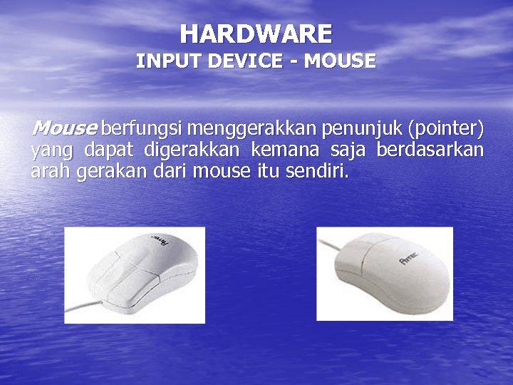 HARDWARE INPUT DEVICE - MOUSE Mouse berfungsi menggerakkan penunjuk (pointer) yang dapat digerakkan kemana
