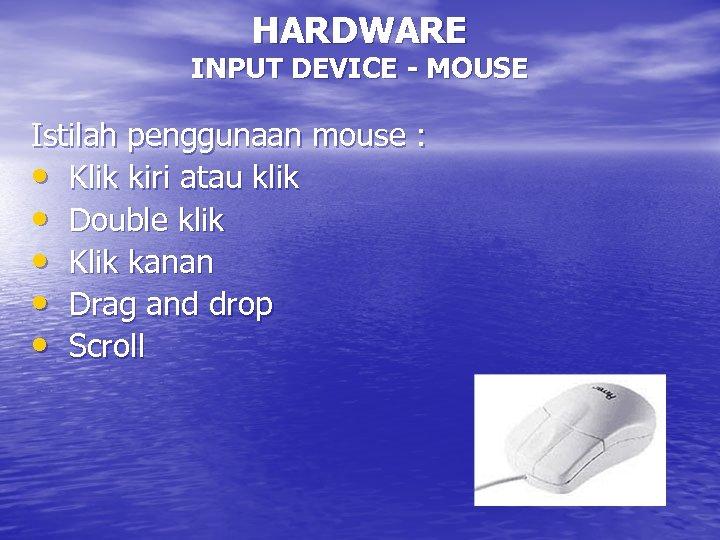 HARDWARE INPUT DEVICE - MOUSE Istilah penggunaan mouse : • Klik kiri atau klik