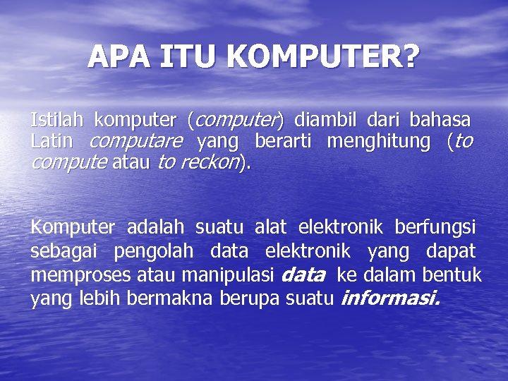 APA ITU KOMPUTER? Istilah komputer (computer) diambil dari bahasa Latin computare yang berarti menghitung
