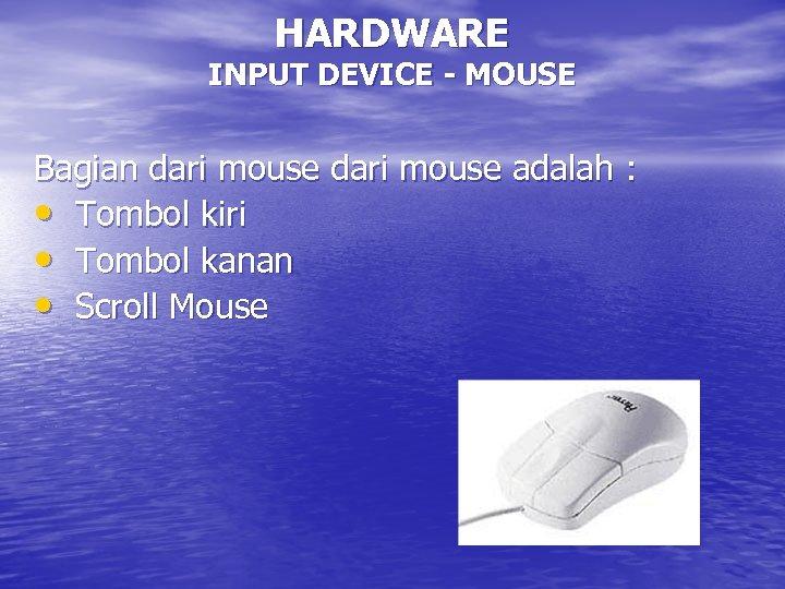 HARDWARE INPUT DEVICE - MOUSE Bagian dari mouse adalah : • Tombol kiri •