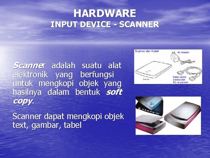 HARDWARE INPUT DEVICE - SCANNER Scanner adalah suatu alat elektronik yang berfungsi untuk mengkopi