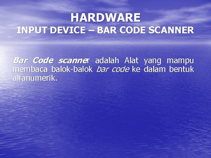 HARDWARE INPUT DEVICE – BAR CODE SCANNER Bar Code scanner adalah Alat yang mampu