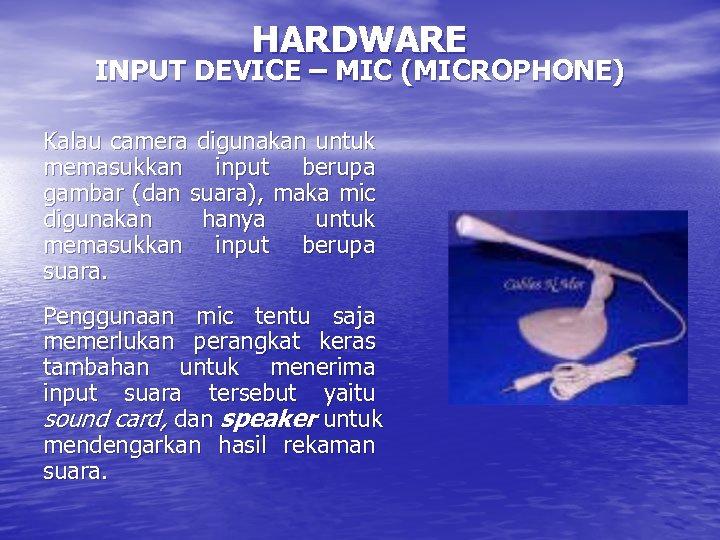 HARDWARE INPUT DEVICE – MIC (MICROPHONE) Kalau camera digunakan untuk memasukkan input berupa gambar
