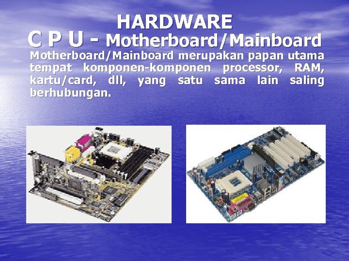 HARDWARE C P U - Motherboard/Mainboard merupakan papan utama tempat komponen-komponen processor, RAM, kartu/card,