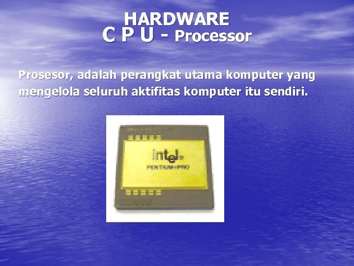 HARDWARE C P U - Processor Prosesor, adalah perangkat utama komputer yang mengelola seluruh