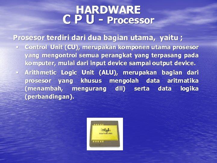 HARDWARE C P U - Processor Prosesor terdiri dari dua bagian utama, yaitu ;
