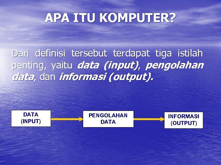 APA ITU KOMPUTER? Dari definisi tersebut terdapat tiga istilah penting, yaitu data (input), pengolahan