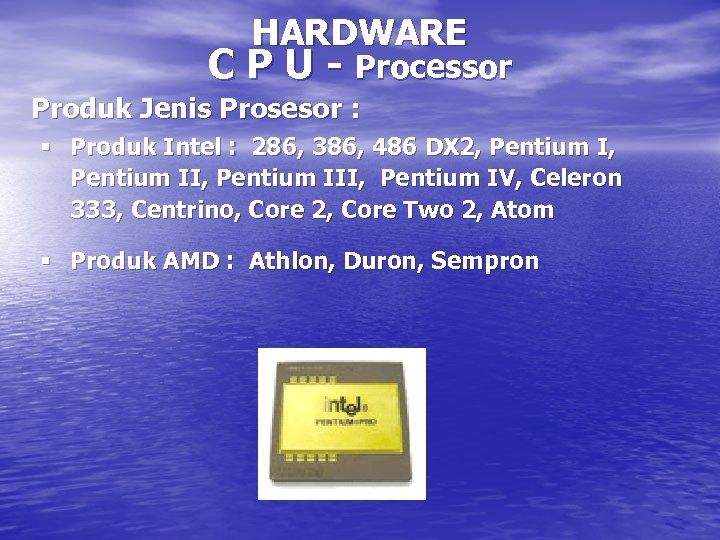 HARDWARE C P U - Processor Produk Jenis Prosesor : § Produk Intel :