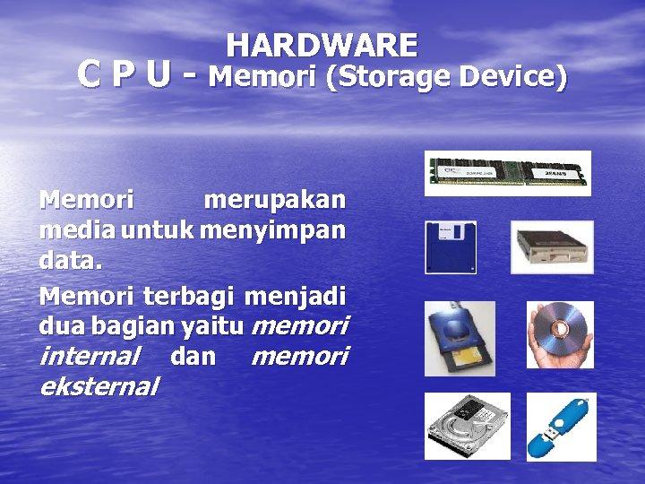 HARDWARE C P U - Memori (Storage Device) Memori merupakan media untuk menyimpan data.