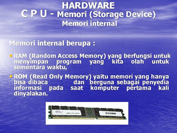 HARDWARE C P U - Memori (Storage Device) Memori internal berupa : • RAM