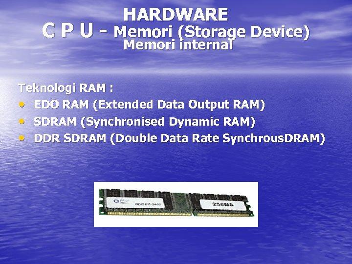 HARDWARE C P U - Memori (Storage Device) Memori internal Teknologi RAM : •