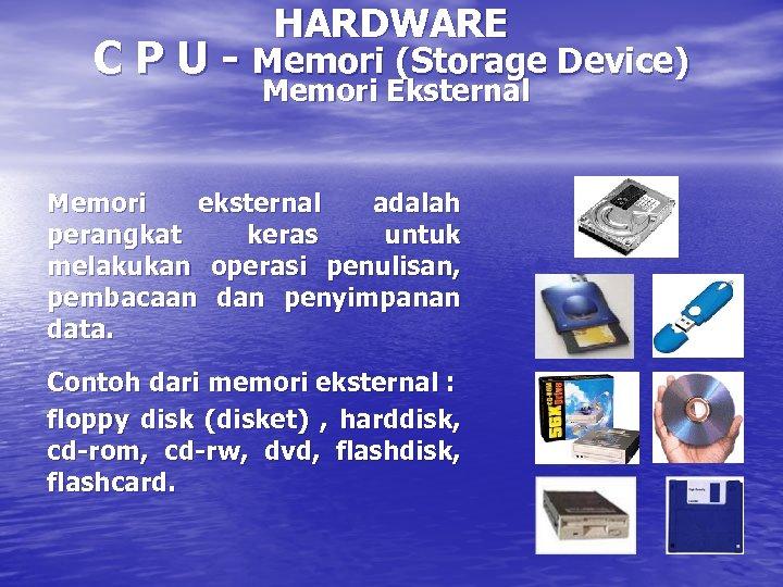 HARDWARE C P U - Memori (Storage Device) Memori Eksternal Memori eksternal adalah perangkat