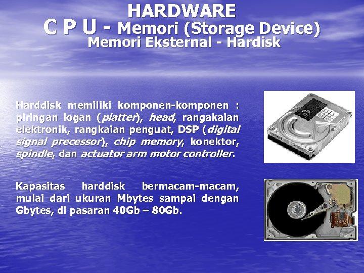 HARDWARE C P U - Memori (Storage Device) Memori Eksternal - Hardisk Harddisk memiliki