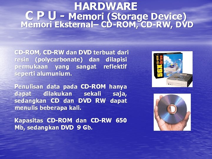 HARDWARE C P U - Memori (Storage Device) Memori Eksternal– CD-ROM, CD-RW, DVD CD-ROM,