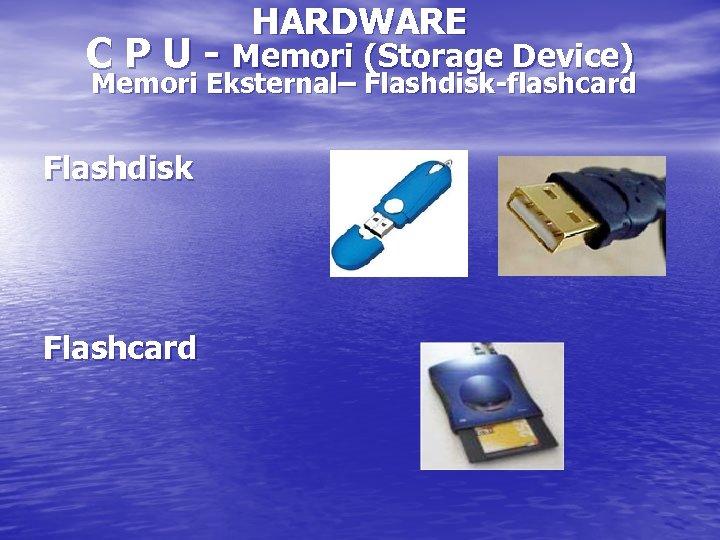 HARDWARE C P U - Memori (Storage Device) Memori Eksternal– Flashdisk-flashcard Flashdisk Flashcard