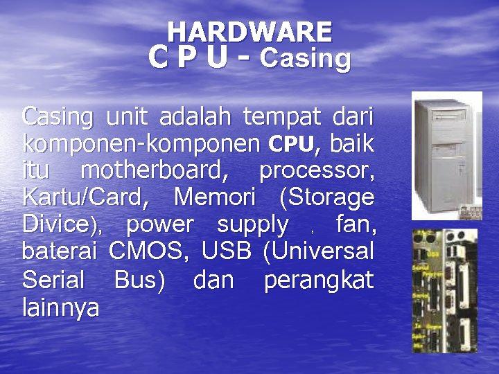 HARDWARE C P U - Casing unit adalah tempat dari komponen-komponen CPU, baik itu