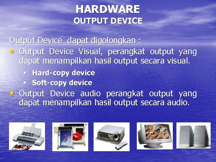 HARDWARE OUTPUT DEVICE Output Device dapat digolongkan : • Output Device Visual, perangkat output