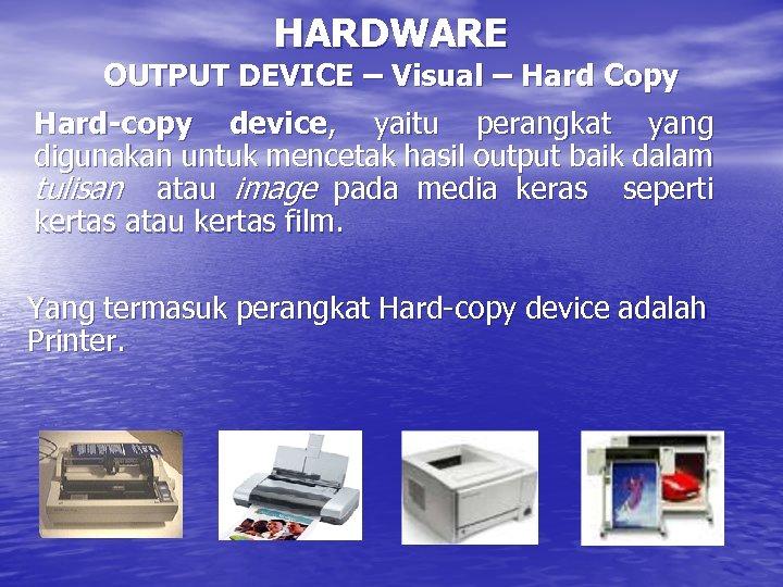 HARDWARE OUTPUT DEVICE – Visual – Hard Copy Hard-copy device, yaitu perangkat yang digunakan